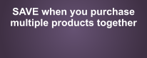 SAVE when you purchase  multiple products together